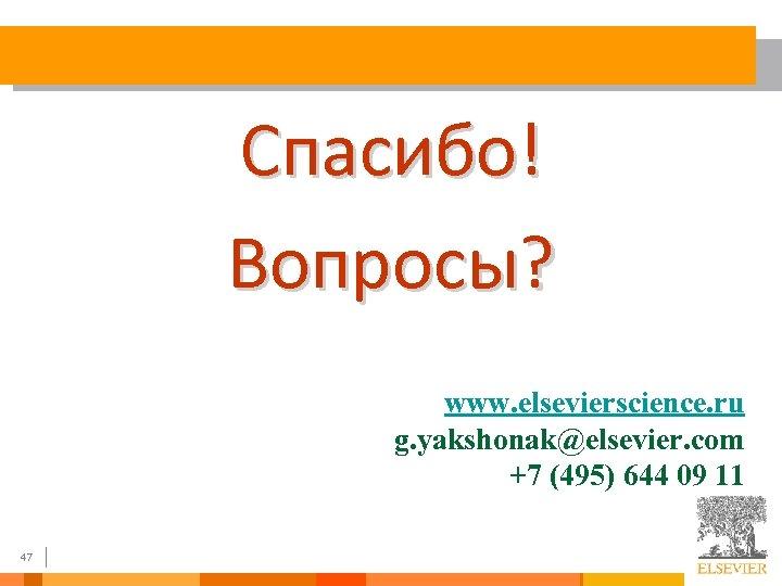 Спасибо! Вопросы? www. elsevierscience. ru g. yakshonak@elsevier. com +7 (495) 644 09 11 47