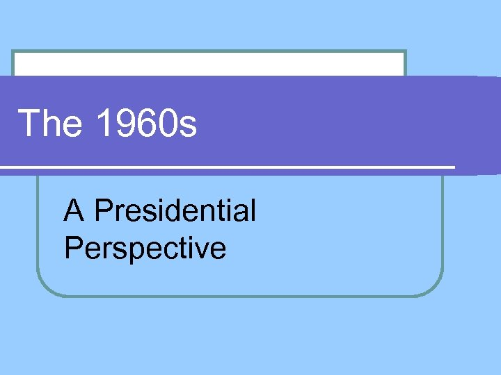 The 1960 s A Presidential Perspective
