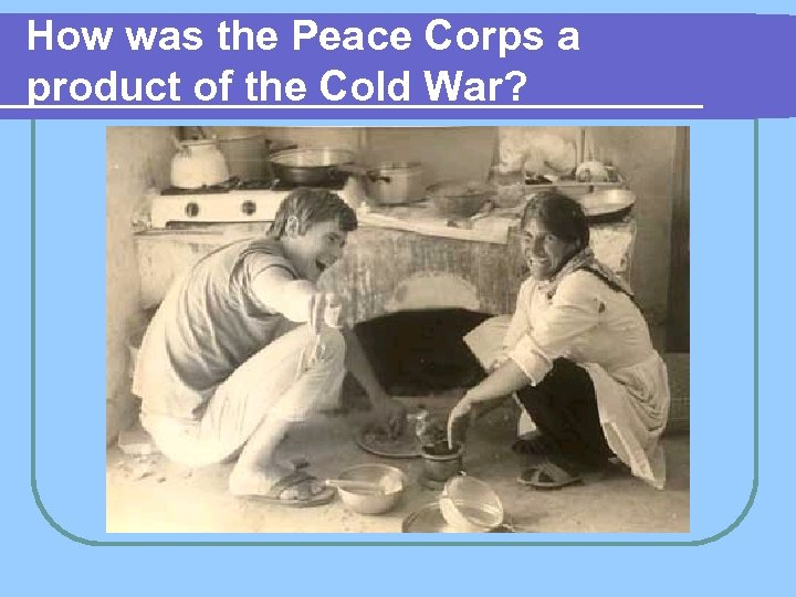 How was the Peace Corps a product of the Cold War?