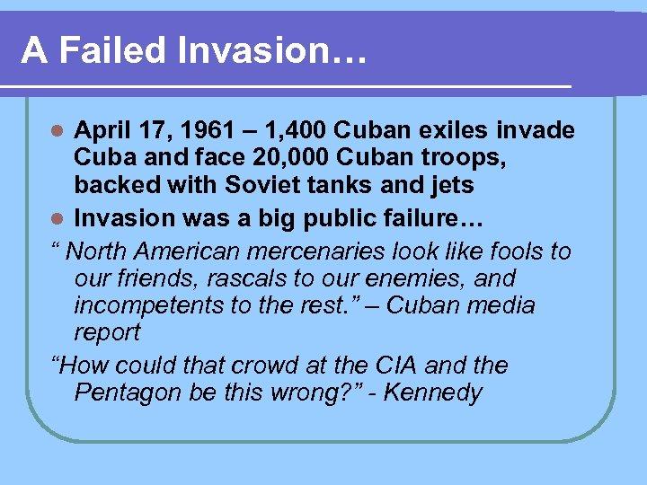 A Failed Invasion… April 17, 1961 – 1, 400 Cuban exiles invade Cuba and