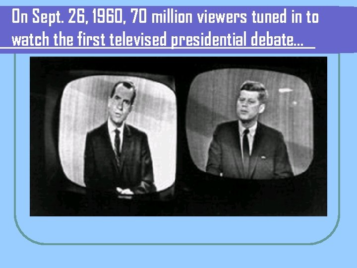 On Sept. 26, 1960, 70 million viewers tuned in to watch the first televised