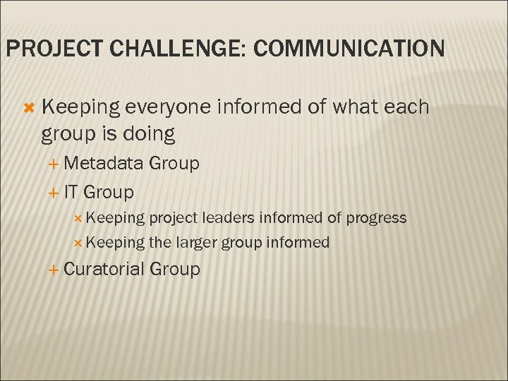 PROJECT CHALLENGE: COMMUNICATION Keeping everyone informed of what each group is doing Metadata IT