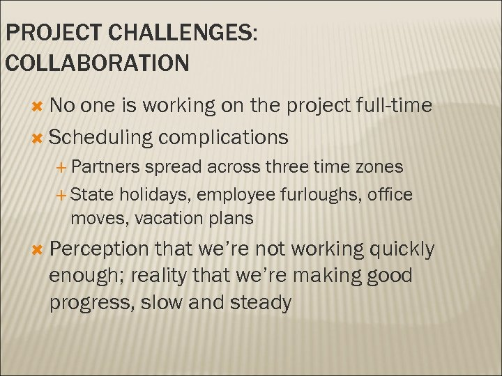 PROJECT CHALLENGES: COLLABORATION No one is working on the project full-time Scheduling complications Partners