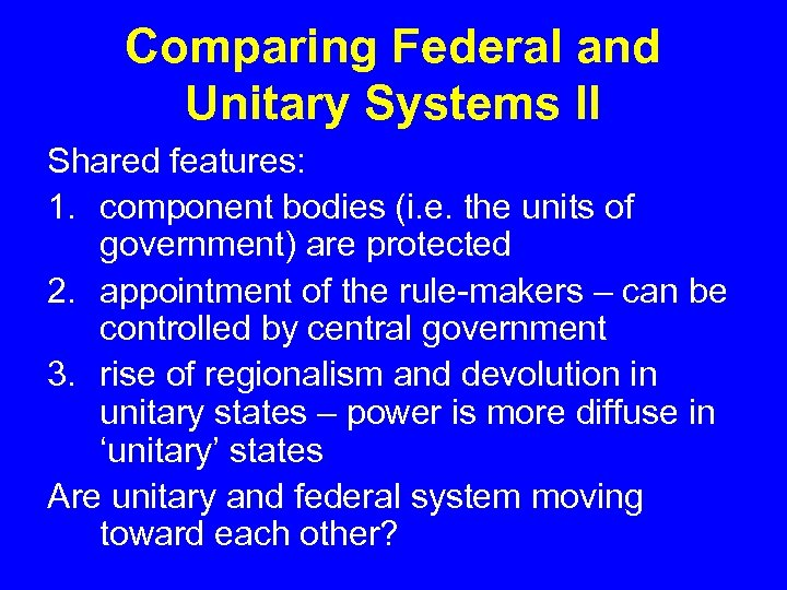 Comparing Federal and Unitary Systems II Shared features: 1. component bodies (i. e. the