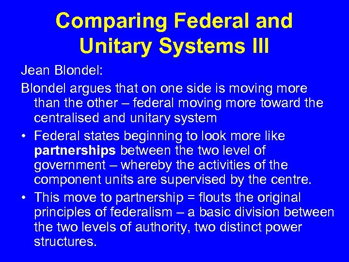 Comparing Federal and Unitary Systems III Jean Blondel: Blondel argues that on one side
