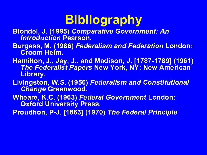 Bibliography Blondel, J. (1995) Comparative Government: An Introduction Pearson. Burgess, M. (1986) Federalism and