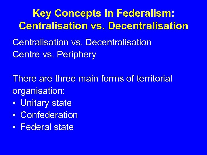 Key Concepts in Federalism: Centralisation vs. Decentralisation Centre vs. Periphery There are three main