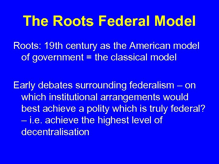 The Roots Federal Model Roots: 19 th century as the American model of government