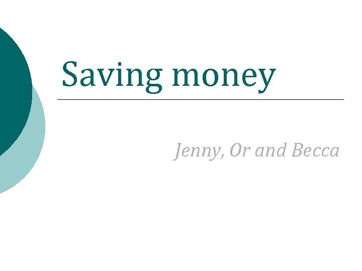 Saving money Jenny, Or and Becca