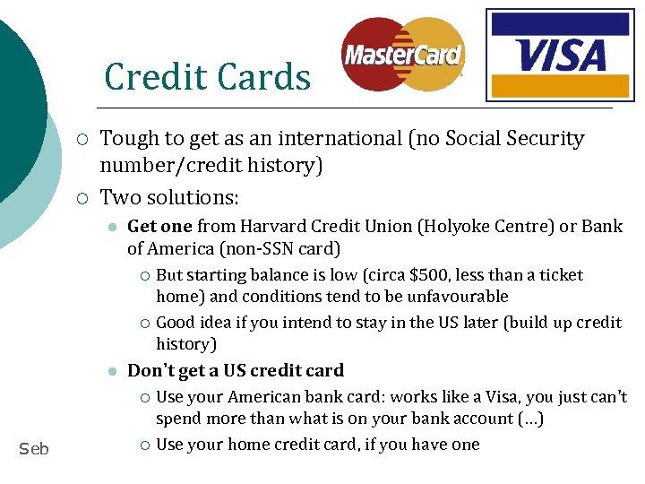 Credit Cards ¡ ¡ Tough to get as an international (no Social Security number/credit