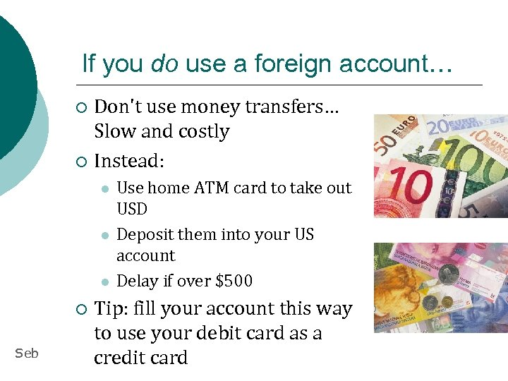 If you do use a foreign account… Don't use money transfers… Slow and costly