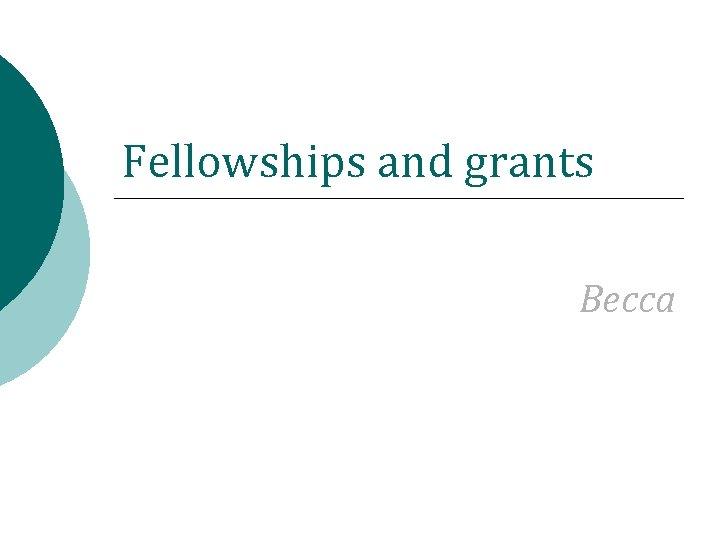 Fellowships and grants Becca
