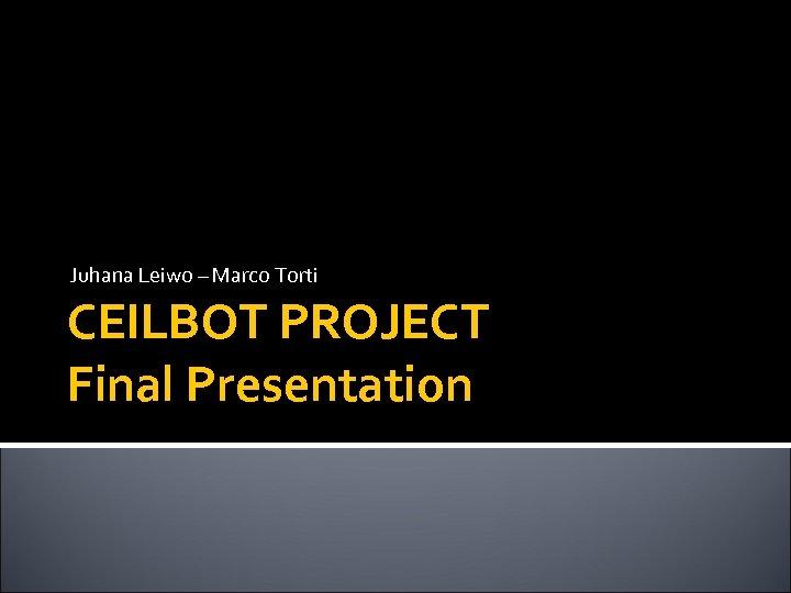 Juhana Leiwo – Marco Torti CEILBOT PROJECT Final Presentation