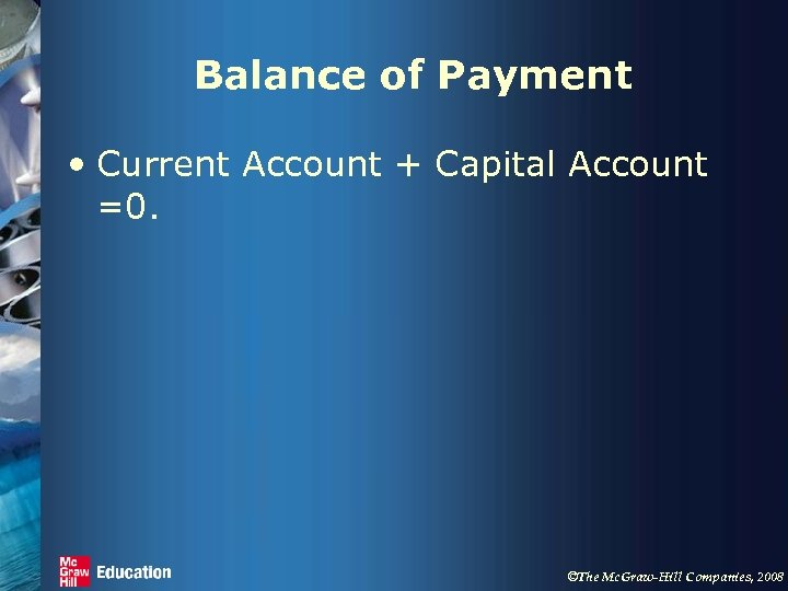 Balance of Payment • Current Account + Capital Account =0. ©The Mc. Graw-Hill Companies,