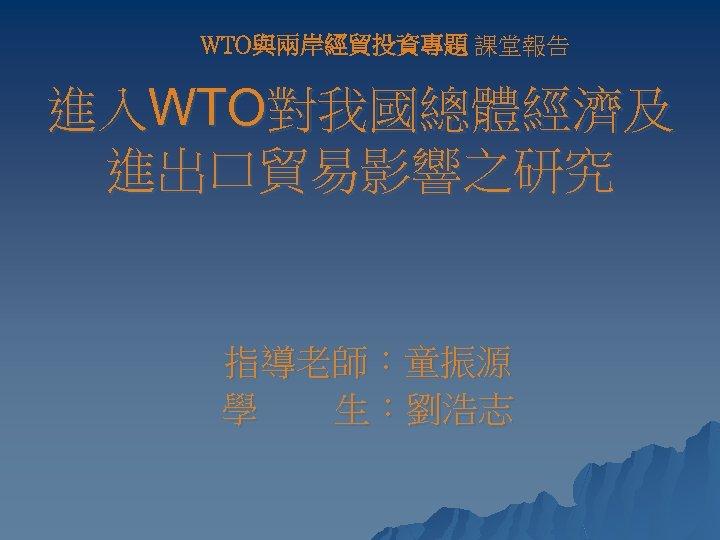 WTO與兩岸經貿投資專題 課堂報告 進入WTO對我國總體經濟及 進出口貿易影響之研究 指導老師:童振源 學 生:劉浩志