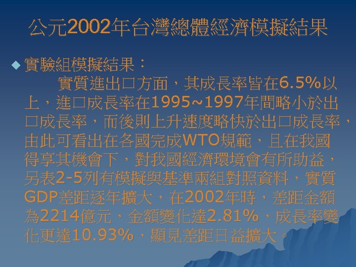 公元2002年台灣總體經濟模擬結果 u 實驗組模擬結果: 實質進出口方面,其成長率皆在 6. 5%以 上,進口成長率在 1995~1997年間略小於出 口成長率,而後則上升速度略快於出口成長率, 由此可看出在各國完成WTO規範,且在我國 得享其機會下,對我國經濟環境會有所助益, 另表 2 -5列有模擬與基準兩組對照資料,實質