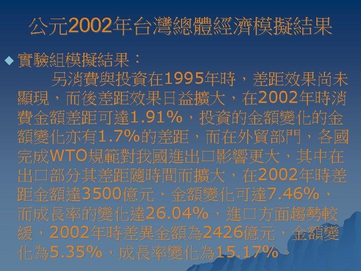 公元2002年台灣總體經濟模擬結果 u 實驗組模擬結果: 另消費與投資在 1995年時,差距效果尚未 顯現,而後差距效果日益擴大,在 2002年時消 費金額差距可達 1. 91%,投資的金額變化的金 額變化亦有1. 7%的差距,而在外貿部門,各國 完成WTO規範對我國進出口影響更大,其中在 出口部分其差距隨時間而擴大,在