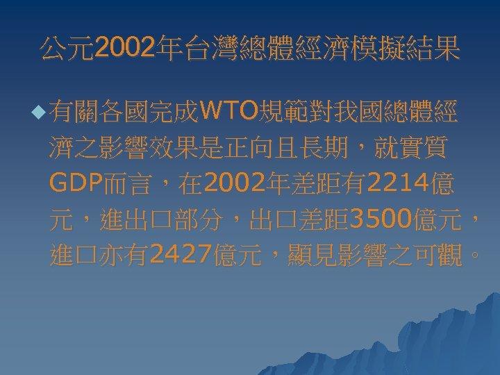 公元2002年台灣總體經濟模擬結果 u 有關各國完成WTO規範對我國總體經 濟之影響效果是正向且長期,就實質 GDP而言,在 2002年差距有2214億 元,進出口部分,出口差距 3500億元, 進口亦有2427億元,顯見影響之可觀。