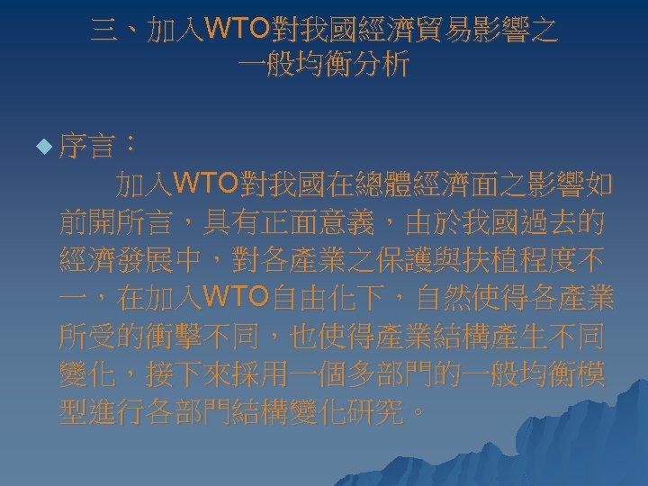 三、加入WTO對我國經濟貿易影響之 一般均衡分析 u 序言: 加入WTO對我國在總體經濟面之影響如 前開所言,具有正面意義,由於我國過去的 經濟發展中,對各產業之保護與扶植程度不 一,在加入WTO自由化下,自然使得各產業 所受的衝擊不同,也使得產業結構產生不同 變化,接下來採用一個多部門的一般均衡模 型進行各部門結構變化研究。