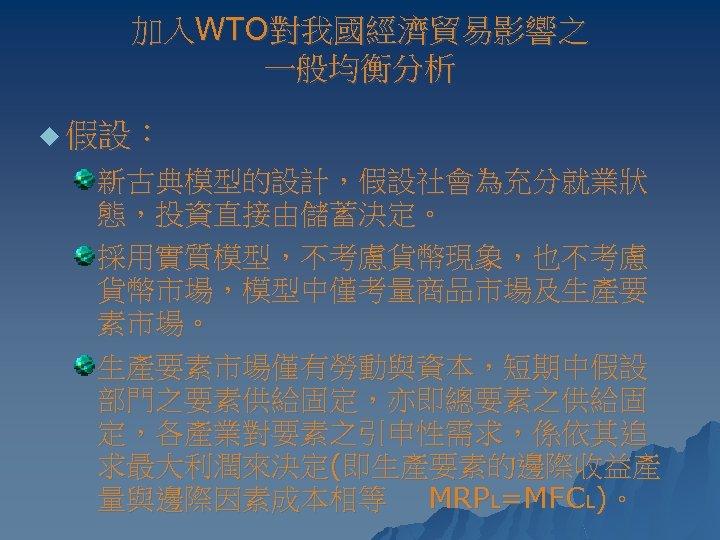 加入WTO對我國經濟貿易影響之 一般均衡分析 u 假設: 新古典模型的設計,假設社會為充分就業狀 態,投資直接由儲蓄決定。 採用實質模型,不考慮貨幣現象,也不考慮 貨幣市場,模型中僅考量商品市場及生產要 素市場。 生產要素市場僅有勞動與資本,短期中假設 部門之要素供給固定,亦即總要素之供給固 定,各產業對要素之引申性需求,係依其追 求最大利潤來決定(即生產要素的邊際收益產 量與邊際因素成本相等