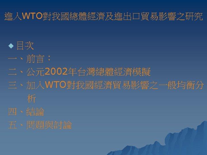 進入WTO對我國總體經濟及進出口貿易影響之研究 u 目次 一、前言: 二、公元2002年台灣總體經濟模擬 三、加入WTO對我國經濟貿易影響之一般均衡分 析 四、結論 五、問題與討論
