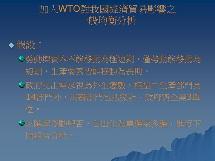 加入WTO對我國經濟貿易影響之 一般均衡分析 u 假設: 勞動與資本不能移動為極短期,僅勞動能移動為 短期,生產要素皆能移動為長期。 政府支出需求視為外生變數,模型中生產部門為 14部門外,消費部門包括家計、政府與企業 3單 位。 以匯率浮動與否,自由化為單邊或多邊,進行不 同組合分析。