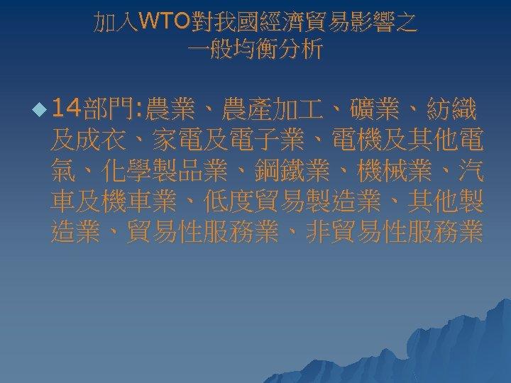 加入WTO對我國經濟貿易影響之 一般均衡分析 u 14部門: 農業、農產加 、礦業、紡織 及成衣、家電及電子業、電機及其他電 氣、化學製品業、鋼鐵業、機械業、汽 車及機車業、低度貿易製造業、其他製 造業、貿易性服務業、非貿易性服務業