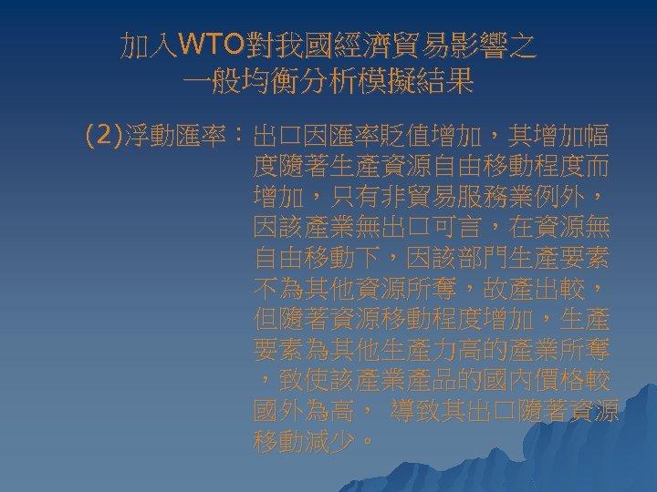 加入WTO對我國經濟貿易影響之 一般均衡分析模擬結果 (2)浮動匯率:出口因匯率貶值增加,其增加幅 度隨著生產資源自由移動程度而 增加,只有非貿易服務業例外, 因該產業無出口可言,在資源無 自由移動下,因該部門生產要素 不為其他資源所奪,故產出較, 但隨著資源移動程度增加,生產 要素為其他生產力高的產業所奪 ,致使該產業產品的國內價格較 國外為高, 導致其出口隨著資源 移動減少。