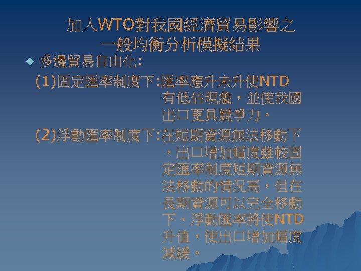 加入WTO對我國經濟貿易影響之 一般均衡分析模擬結果 多邊貿易自由化: (1)固定匯率制度下: 匯率應升未升使NTD 有低估現象,並使我國 出口更具競爭力。 (2)浮動匯率制度下: 在短期資源無法移動下 ,出口增加幅度雖較固 定匯率制度短期資源無 法移動的情況高,但在 長期資源可以完全移動 下,浮動匯率將使NTD