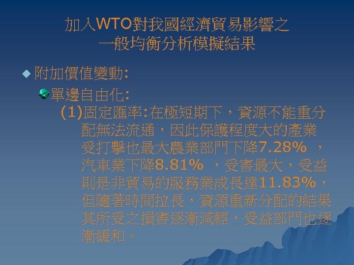 加入WTO對我國經濟貿易影響之 一般均衡分析模擬結果 u 附加價值變動: 單邊自由化: (1)固定匯率: 在極短期下,資源不能重分 配無法流通,因此保護程度大的產業 受打擊也最大農業部門下降7. 28% , 汽車業下降8. 81% ,受害最大,受益