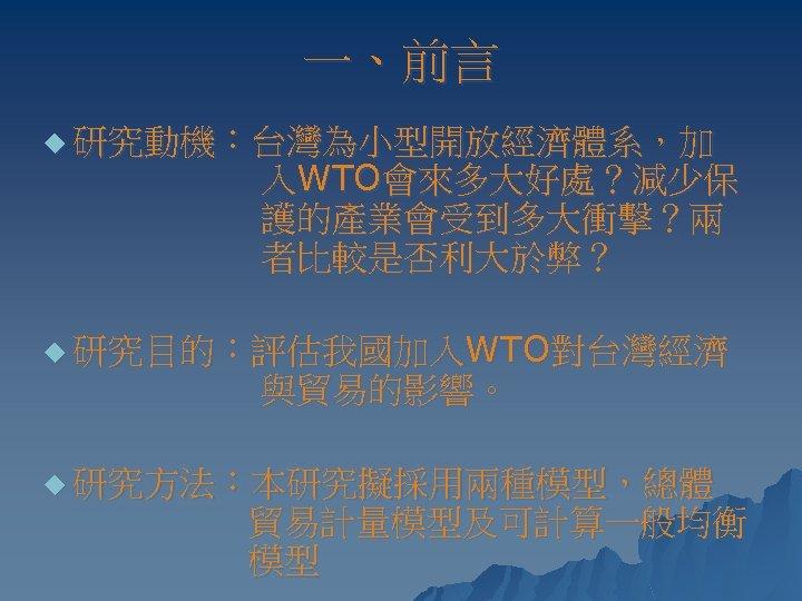 一、前言 u 研究動機:台灣為小型開放經濟體系,加 入WTO會來多大好處?減少保 護的產業會受到多大衝擊?兩 者比較是否利大於弊? u 研究目的:評估我國加入WTO對台灣經濟 與貿易的影響。 u 研究方法:本研究擬採用兩種模型,總體 貿易計量模型及可計算一般均衡 模型
