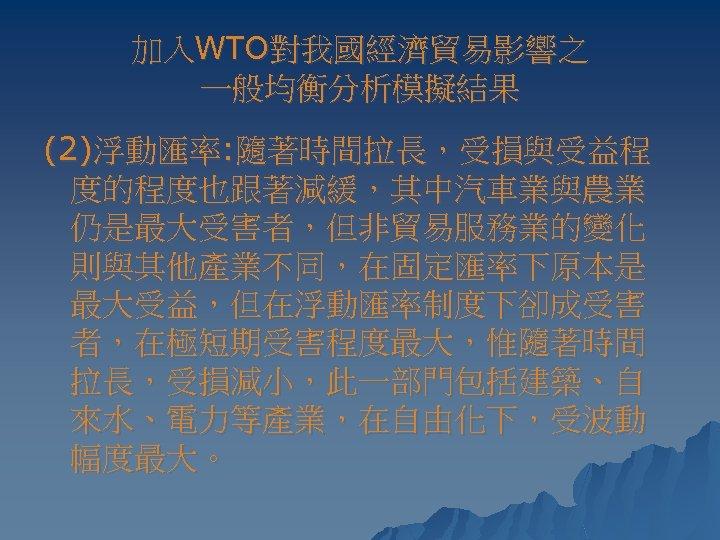 加入WTO對我國經濟貿易影響之 一般均衡分析模擬結果 (2)浮動匯率: 隨著時間拉長,受損與受益程 度的程度也跟著減緩,其中汽車業與農業 仍是最大受害者,但非貿易服務業的變化 則與其他產業不同,在固定匯率下原本是 最大受益,但在浮動匯率制度下卻成受害 者,在極短期受害程度最大,惟隨著時間 拉長,受損減小,此一部門包括建築、自 來水、電力等產業,在自由化下,受波動 幅度最大。