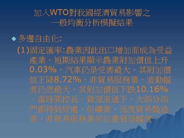 加入WTO對我國經濟貿易影響之 一般均衡分析模擬結果 u 多邊自由化: (1)固定匯率: 農業因此出口增加而成為受益 產業,短期結果顯示農業附加價值上升 0. 03%,汽車仍是受害最大,其附加價 值下降8. 72%,非貿易服務業,波動幅 度仍然最大,其附加價值下跌10. 16% ,當時間拉長,資源流通下,大部分部