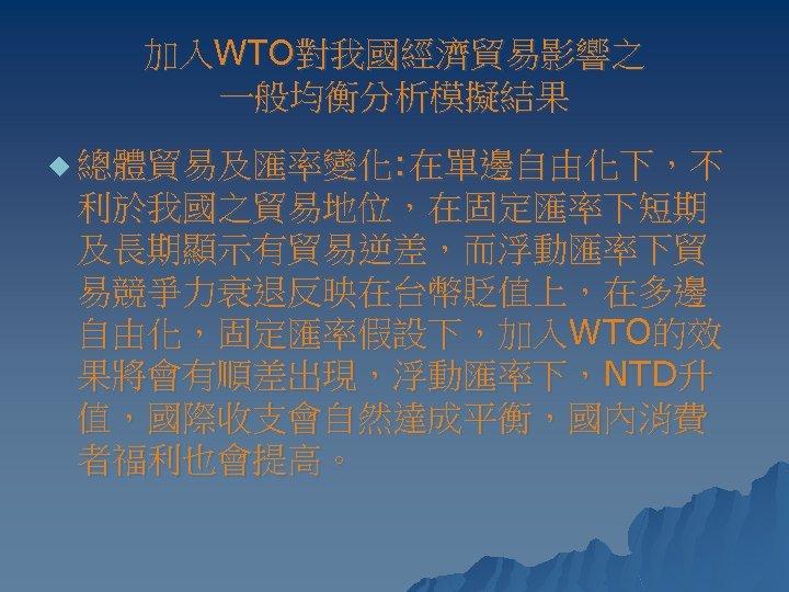 加入WTO對我國經濟貿易影響之 一般均衡分析模擬結果 u 總體貿易及匯率變化: 在單邊自由化下,不 利於我國之貿易地位,在固定匯率下短期 及長期顯示有貿易逆差,而浮動匯率下貿 易競爭力衰退反映在台幣貶值上,在多邊 自由化,固定匯率假設下,加入WTO的效 果將會有順差出現,浮動匯率下,NTD升 值,國際收支會自然達成平衡,國內消費 者福利也會提高。