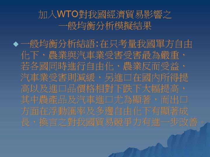 加入WTO對我國經濟貿易影響之 一般均衡分析模擬結果 u 一般均衡分析結語: 在只考量我國單方自由 化下,農業與汽車業受害受害最為嚴重, 若各國同時進行自由化,農業反而受益, 汽車業受害則減緩,另進口在國內所得提 高以及進口品價格相對下跌下大幅提高, 其中農產品及汽車進口尤為顯著,而出口 方面在浮動匯率及多邊自由化下有顯著成 長,換言之對我國貿易競爭力有進一步改善。