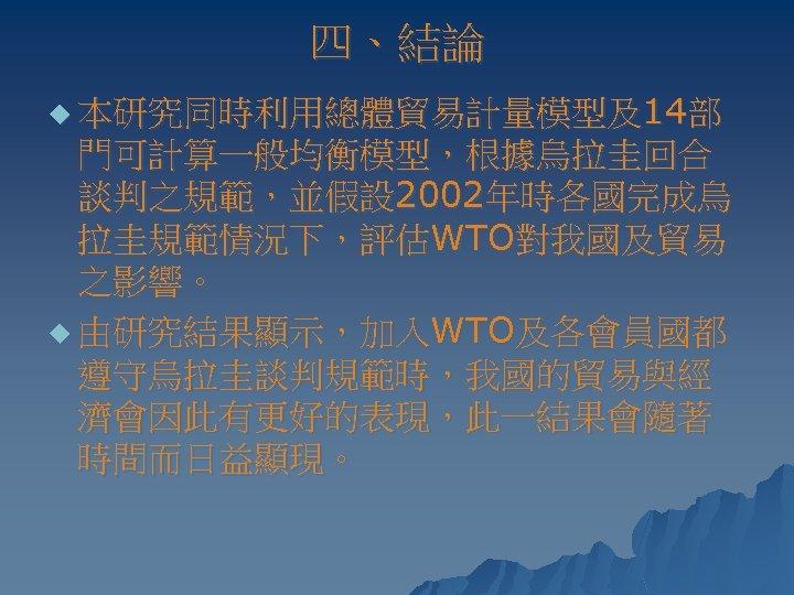 四、結論 u 本研究同時利用總體貿易計量模型及14部 門可計算一般均衡模型,根據烏拉圭回合 談判之規範,並假設 2002年時各國完成烏 拉圭規範情況下,評估WTO對我國及貿易 之影響。 u 由研究結果顯示,加入WTO及各會員國都 遵守烏拉圭談判規範時,我國的貿易與經 濟會因此有更好的表現,此一結果會隨著 時間而日益顯現。