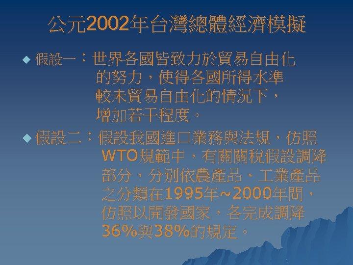 公元2002年台灣總體經濟模擬 u 假設一:世界各國皆致力於貿易自由化 的努力,使得各國所得水準 較未貿易自由化的情況下, 增加若干程度。 u 假設二:假設我國進口業務與法規,仿照 WTO規範中,有關關稅假設調降 部分,分別依農產品、 業產品 之分類在 1995年~2000年間, 仿照以開發國家,各完成調降