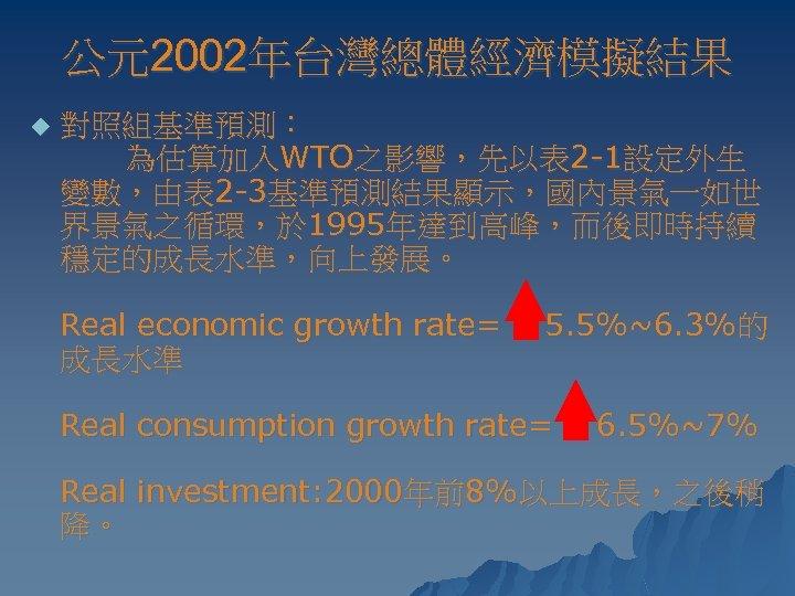 公元2002年台灣總體經濟模擬結果 u 對照組基準預測: 為估算加入WTO之影響,先以表 2 -1設定外生 變數,由表 2 -3基準預測結果顯示,國內景氣一如世 界景氣之循環,於 1995年達到高峰,而後即時持續 穩定的成長水準,向上發展。 Real economic