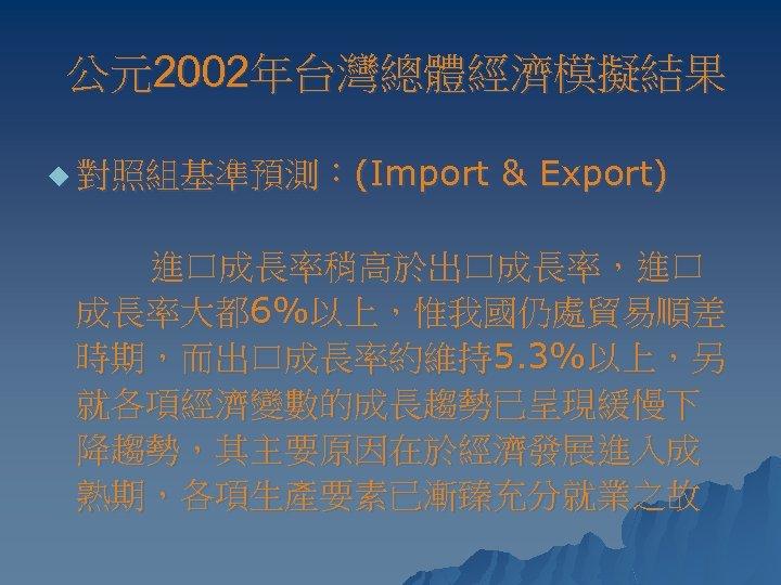 公元2002年台灣總體經濟模擬結果 u 對照組基準預測:(Import & Export) 進口成長率稍高於出口成長率,進口 成長率大都 6%以上,惟我國仍處貿易順差 時期,而出口成長率約維持5. 3%以上,另 就各項經濟變數的成長趨勢已呈現緩慢下 降趨勢,其主要原因在於經濟發展進入成 熟期,各項生產要素已漸臻充分就業之故