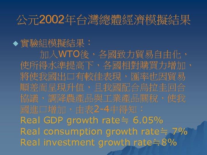 公元2002年台灣總體經濟模擬結果 u 實驗組模擬結果: 加入WTO後,各國致力貿易自由化, 使所得水準提高下,各國相對購買力增加, 將使我國出口有較佳表現,匯率也因貿易 順差而呈現升值,且我國配合烏拉圭回合 協議,調降農產品與 業產品關稅,使我 國進口增加,由表 2 -4中得知: Real GDP