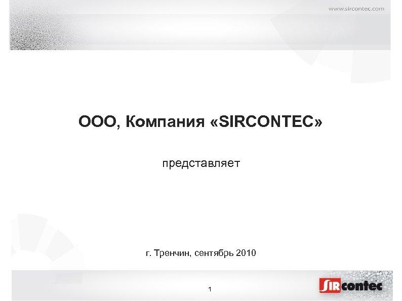 OOO, Компания «SIRCONTEC» представляет г. Тренчин, сентябрь 2010 1