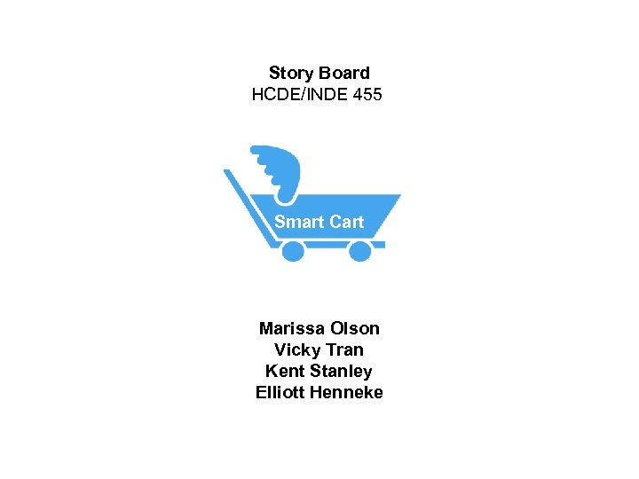 Story Board HCDE/INDE 455 Smart Cart Marissa Olson Vicky Tran Kent Stanley Elliott Henneke