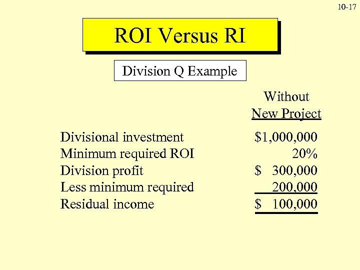 10 -17 ROI Versus RI Division Q Example Without New Project Divisional investment Minimum