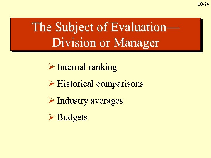 10 -24 The Subject of Evaluation— Division or Manager Ø Internal ranking Ø Historical