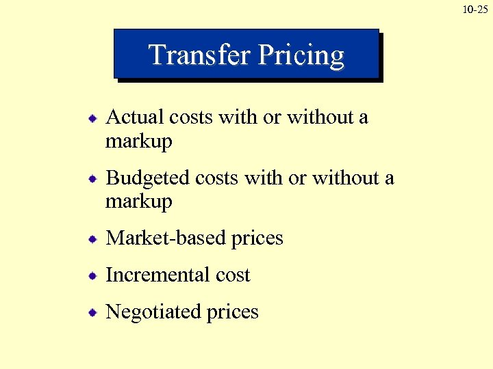 10 -25 Transfer Pricing Actual costs with or without a markup Budgeted costs with