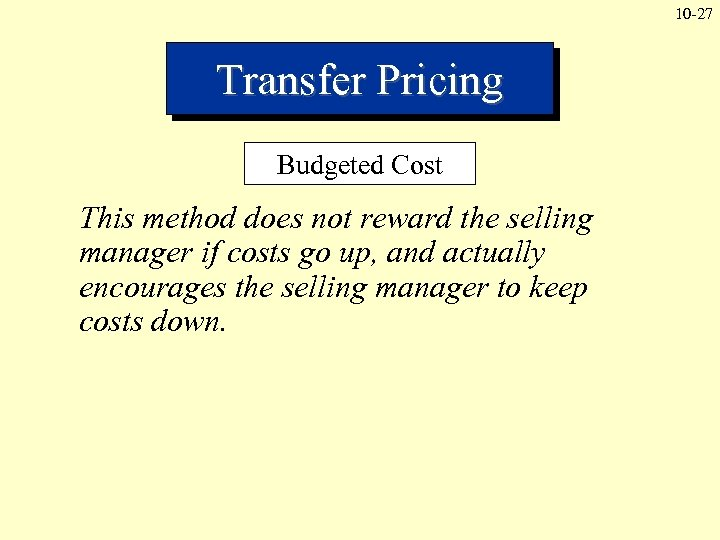 10 -27 Transfer Pricing Budgeted Cost This method does not reward the selling manager