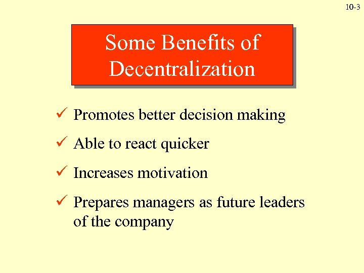 10 -3 Some Benefits of Decentralization ü Promotes better decision making ü Able to