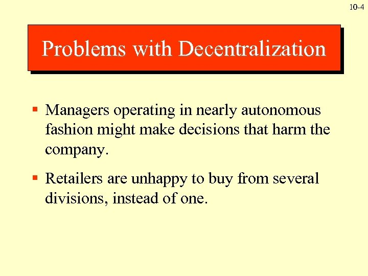 10 -4 Problems with Decentralization § Managers operating in nearly autonomous fashion might make