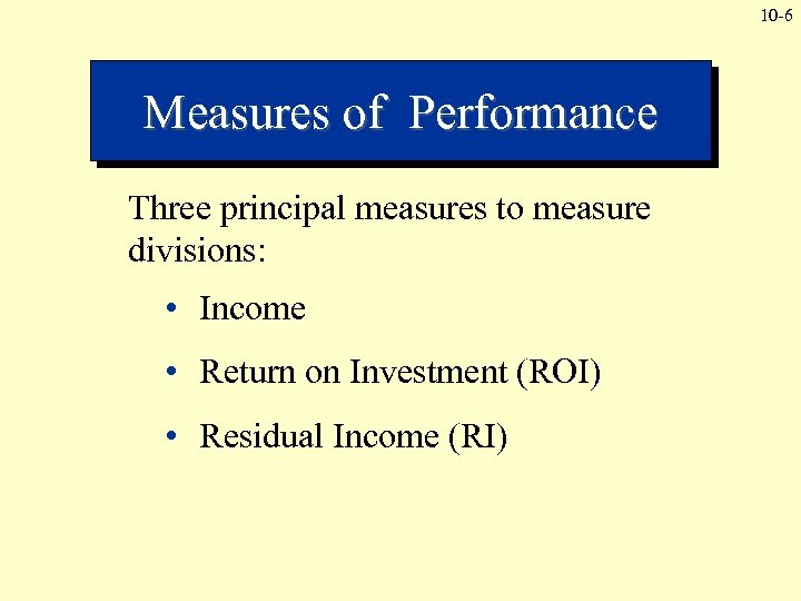 10 -6 Measures of Performance Three principal measures to measure divisions: • Income •
