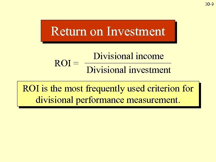 10 -9 Return on Investment Divisional income ROI = Divisional investment ROI is the